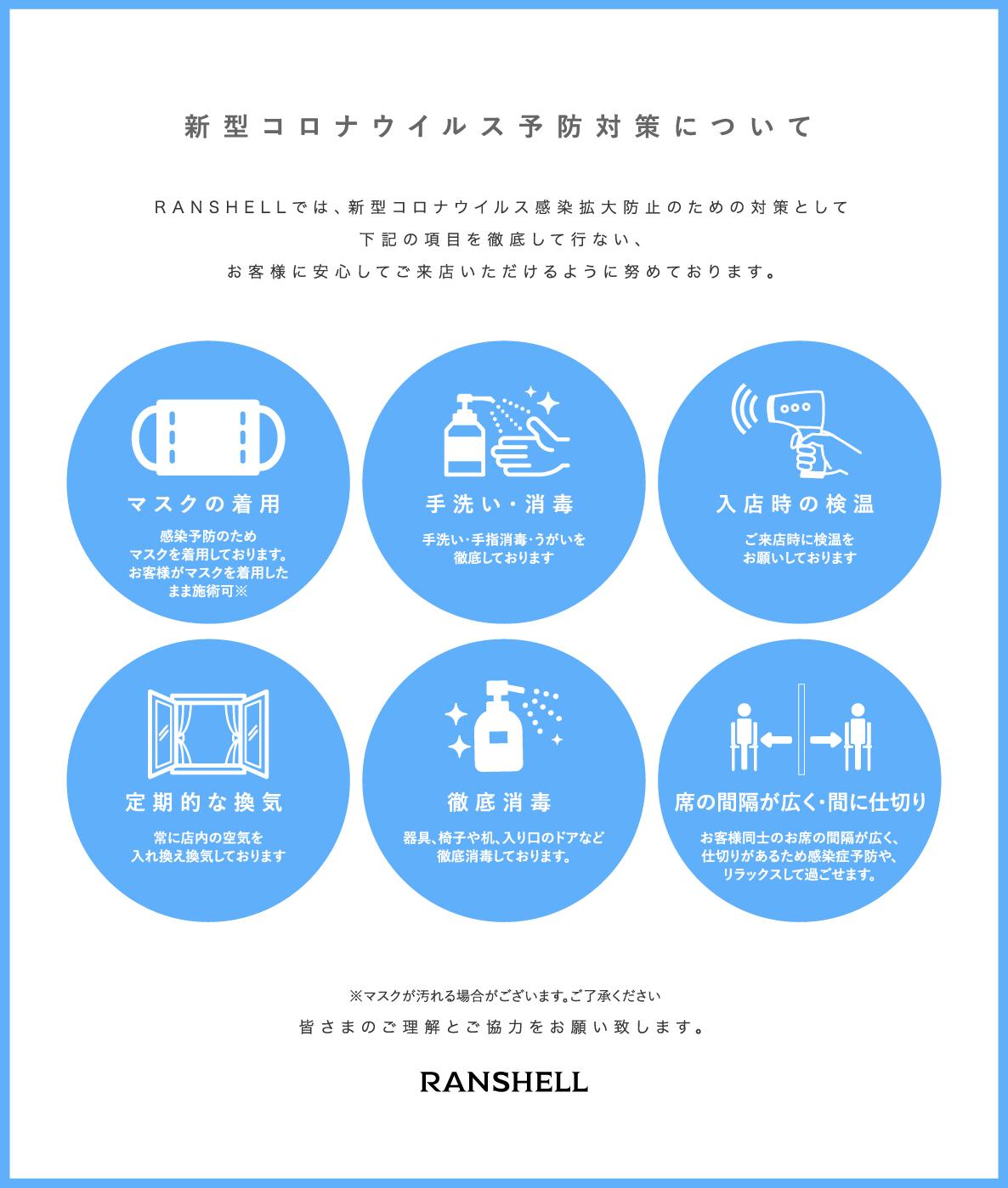 新型コロナウイルス予防対策について | RANSHELLでは、新型コロナウイルス感染拡大防止のための対策として下記の項目を徹底して行ない、お客様に安心してご来店いただけるように努めております。